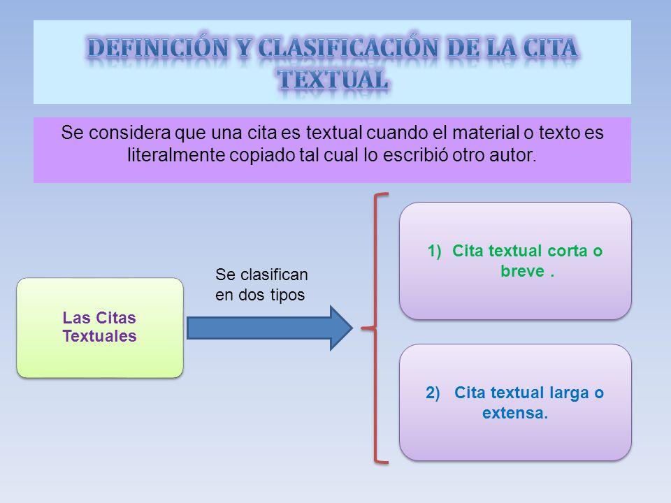 Se considera que una cita es textual cuando el material o texto es literalmente copiado tal cual lo escribió otro autor.