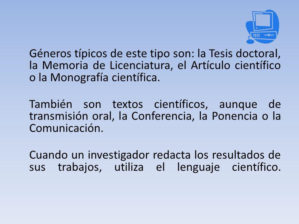 Géneros típicos de este tipo son: la Tesis doctoral, la Memoria de Licenciatura, el Artículo científico o la Monografía científica.