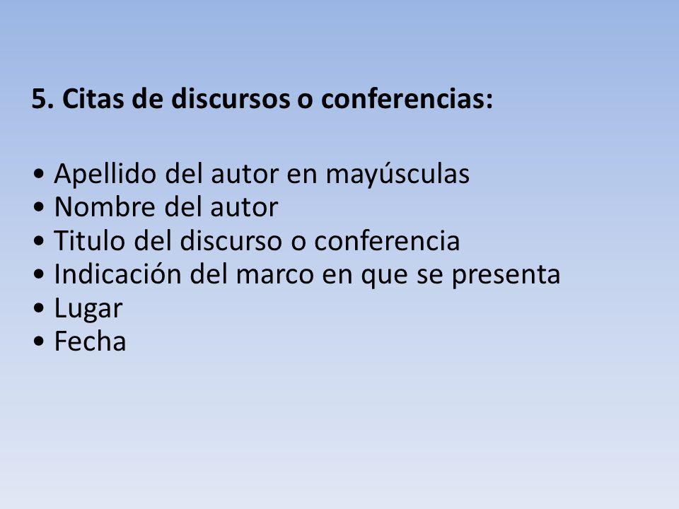 5. Citas de discursos o conferencias: Apellido del autor en mayúsculas Nombre del autor Titulo del discurso o conferencia Indicación del marco en que
