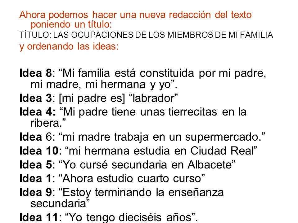 Ahora podemos hacer una nueva redacción del texto poniendo un título: TÍTULO: LAS OCUPACIONES DE LOS MIEMBROS DE MI FAMILIA y ordenando las ideas: Idea 8: Mi familia está constituida por mi padre, mi madre, mi hermana y yo .