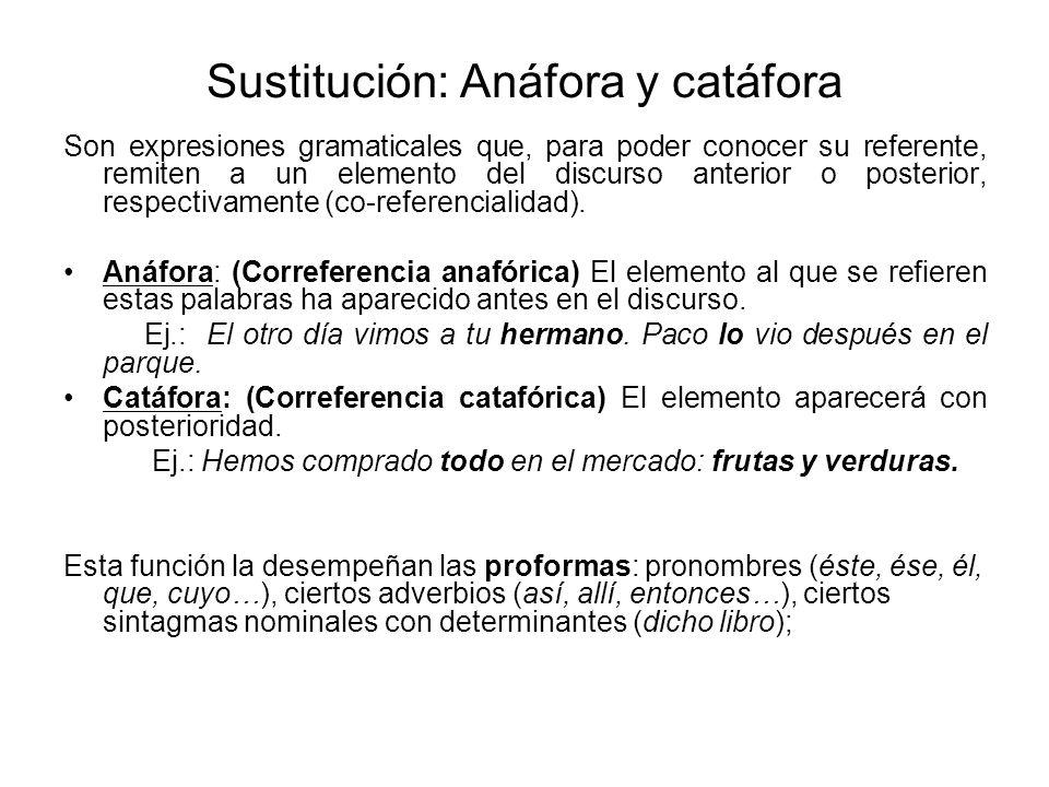 Sustitución: Anáfora y catáfora Son expresiones gramaticales que, para poder conocer su referente, remiten a un elemento del discurso anterior o posterior, respectivamente (co-referencialidad).
