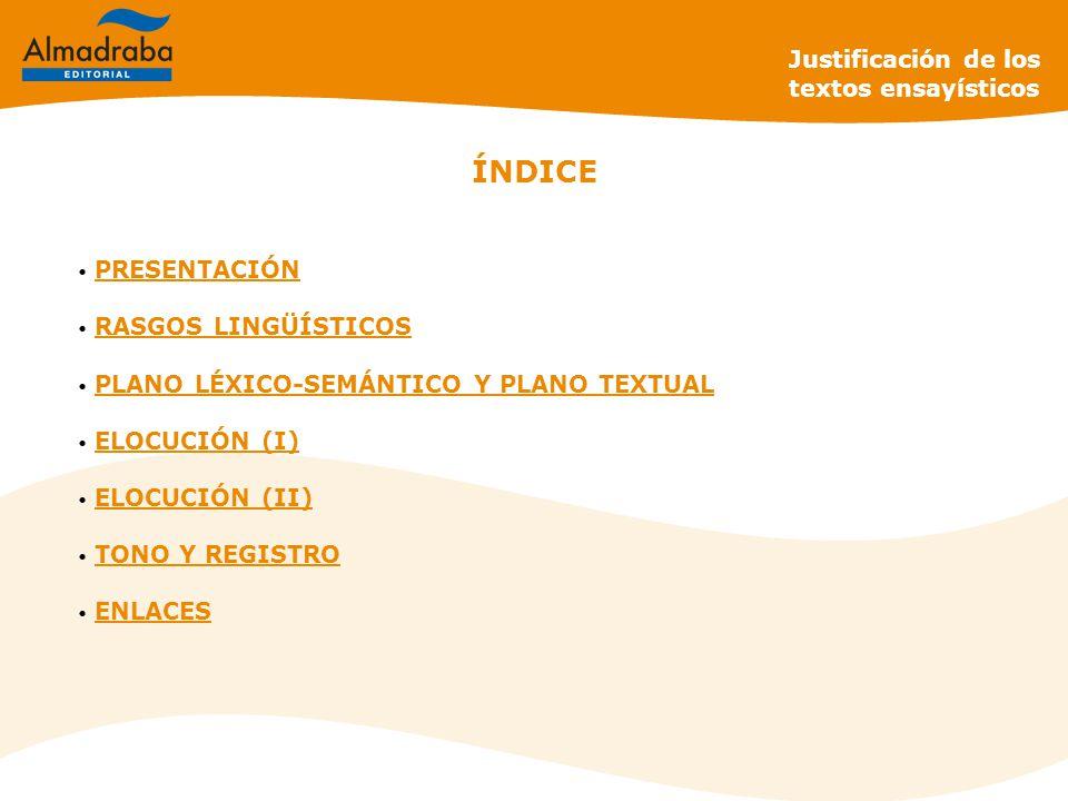 Justificación de los textos ensayísticos ÍNDICE PRESENTACIÓN PRESENTACIÓN RASGOS LINGÜÍSTICOS RASGOS LINGÜÍSTICOS PLANO LÉXICO-SEMÁNTICO Y PLANO TEXTUAL PLANO LÉXICO-SEMÁNTICO Y PLANO TEXTUAL ELOCUCIÓN (I) ELOCUCIÓN (I) ELOCUCIÓN (II) ELOCUCIÓN (II) TONO Y REGISTRO TONO Y REGISTRO ENLACES ENLACES