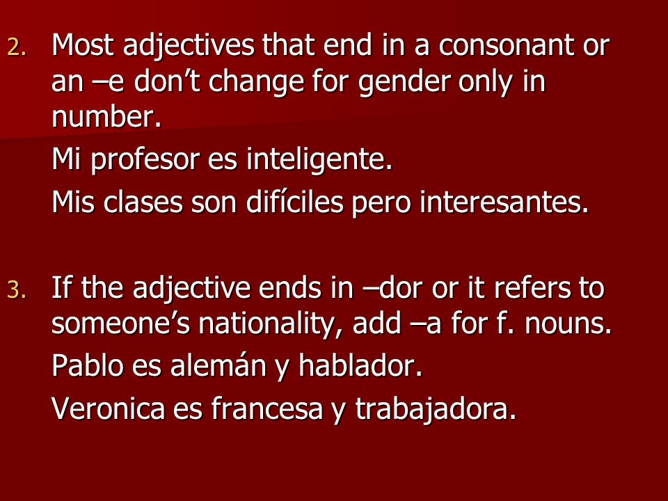 2.Most adjectives that end in a consonant or an –e don't change for gender only in number.
