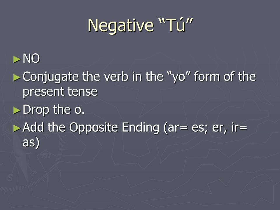 Negative Tú ► NO ► Conjugate the verb in the yo form of the present tense ► Drop the o.
