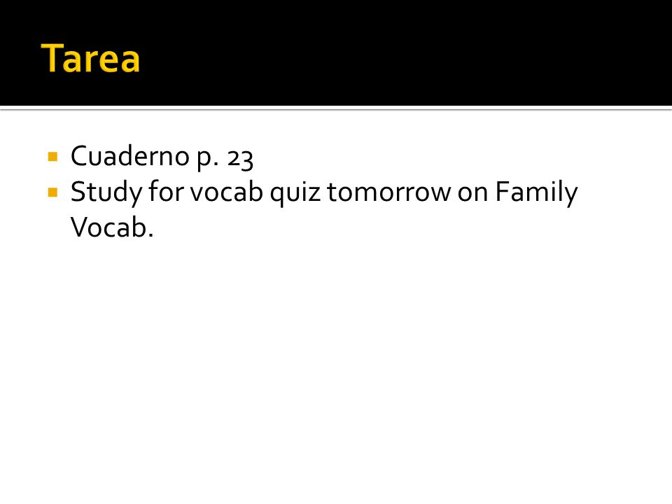  Cuaderno p. 23  Study for vocab quiz tomorrow on Family Vocab.