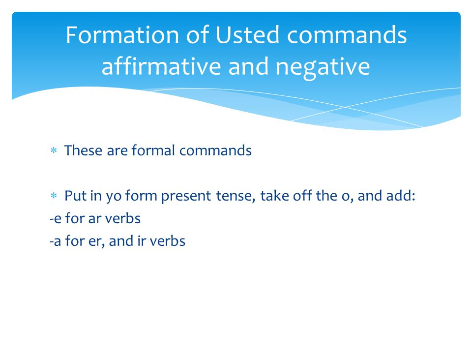  These are formal commands  Put in yo form present tense, take off the o, and add: -e for ar verbs -a for er, and ir verbs Formation of Usted commands affirmative and negative