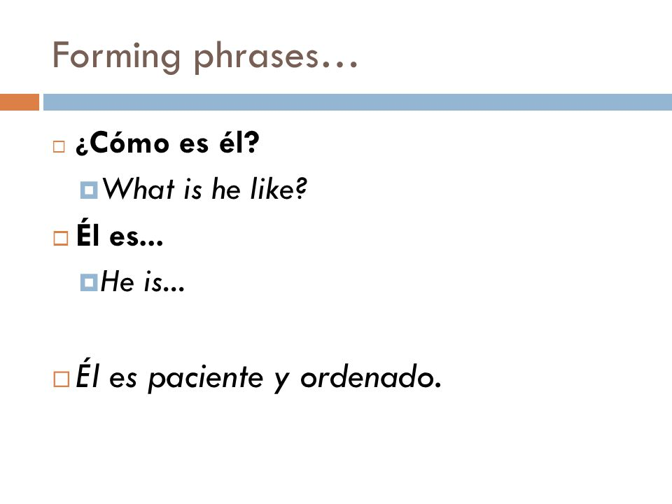 Forming phrases…  ¿ Cómo es él.  What is he like.