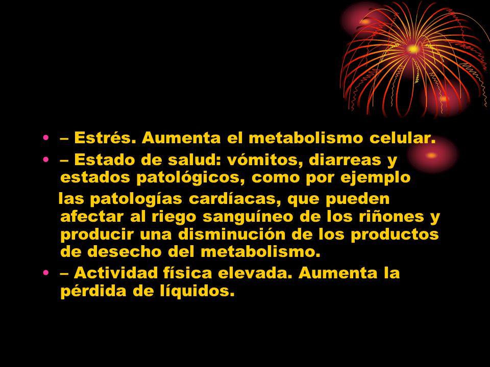 – Estrés. Aumenta el metabolismo celular. – Estado de salud: vómitos, diarreas y estados patológicos, como por ejemplo las patologías cardíacas, que p