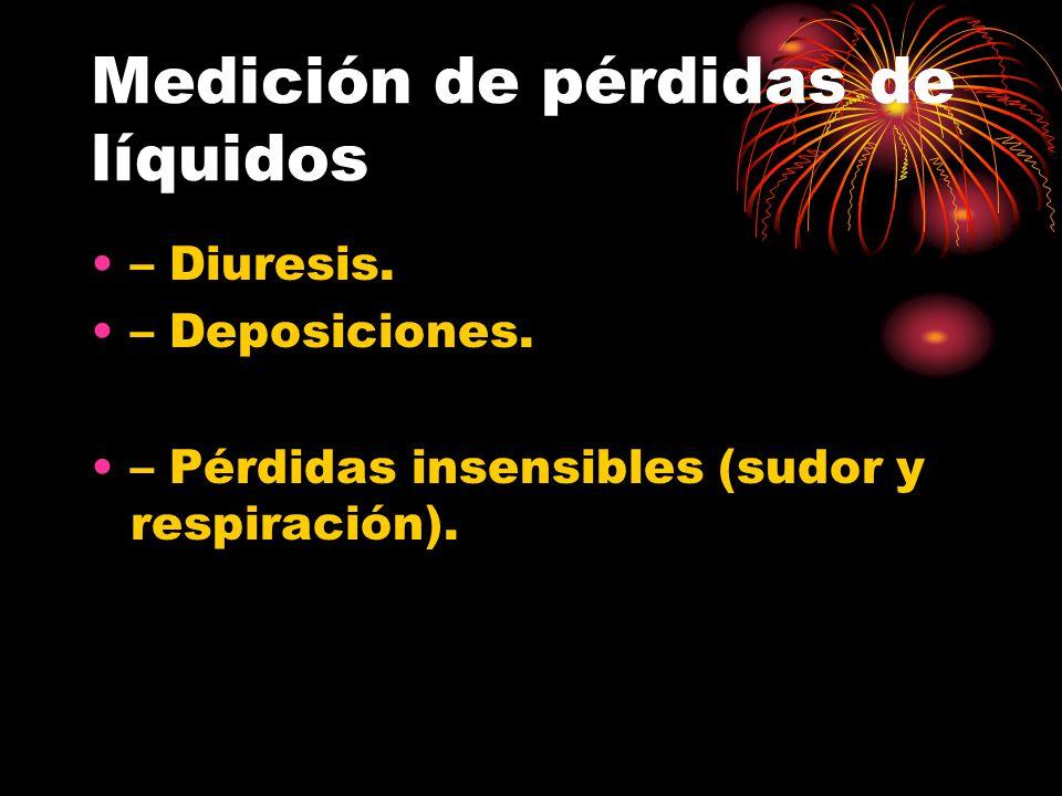 Medición de pérdidas de líquidos – Diuresis. – Deposiciones. – Pérdidas insensibles (sudor y respiración).