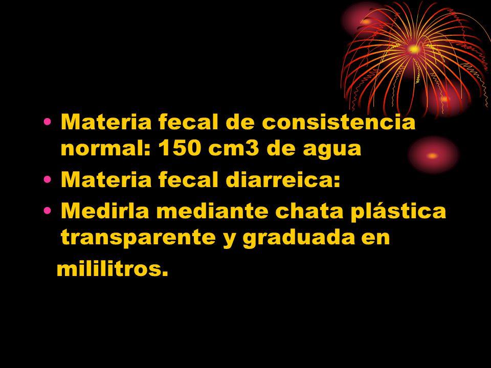 Materia fecal de consistencia normal: 150 cm3 de agua Materia fecal diarreica: Medirla mediante chata plástica transparente y graduada en mililitros.