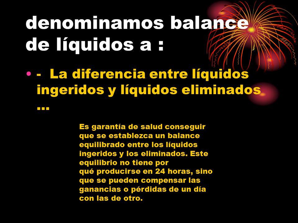 denominamos balance de líquidos a : - La diferencia entre líquidos ingeridos y líquidos eliminados … Es garantía de salud conseguir que se establezca