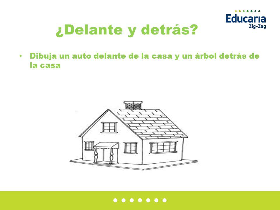 ¿Delante y detrás? Dibuja un auto delante de la casa y un árbol detrás de la casa