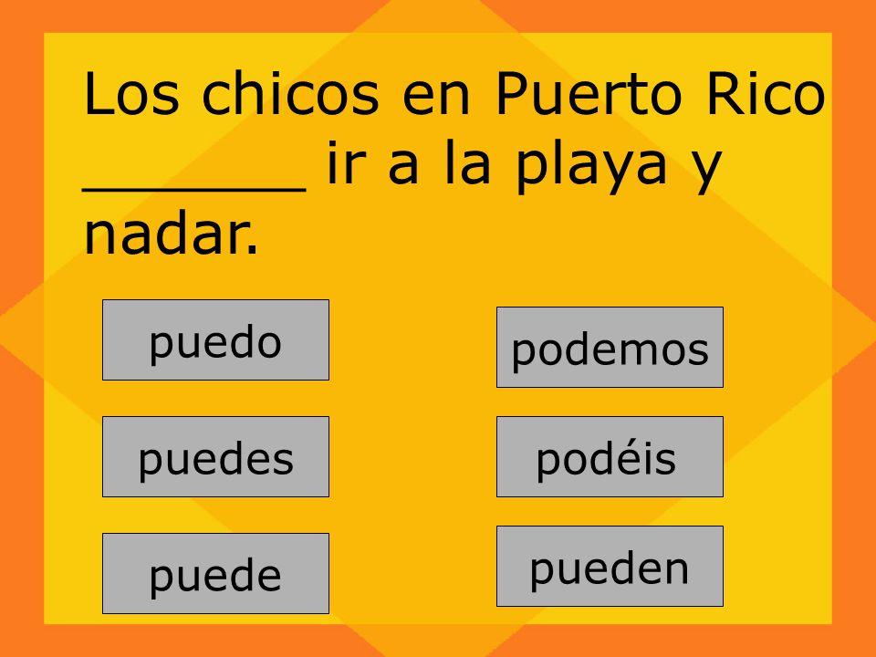 Los chicos en Puerto Rico ______ ir a la playa y nadar. pueden puedes puede podemos puedo podéis