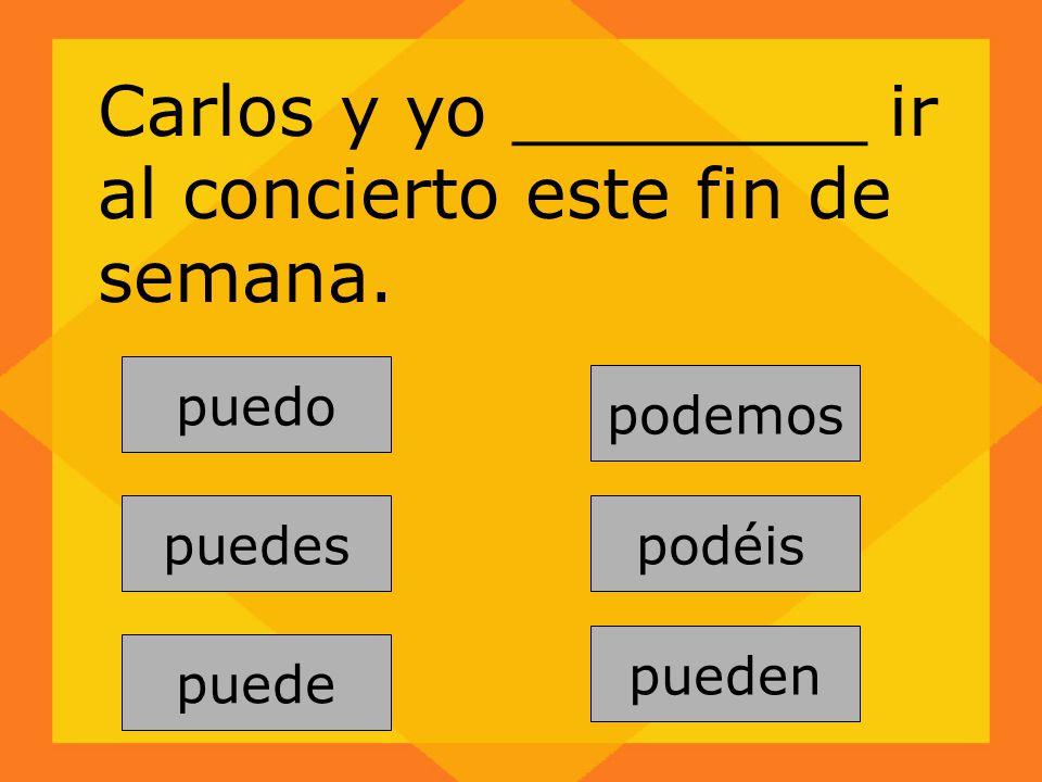 pueden puedes puede podemos puedo Carlos y yo ________ ir al concierto este fin de semana. podéis