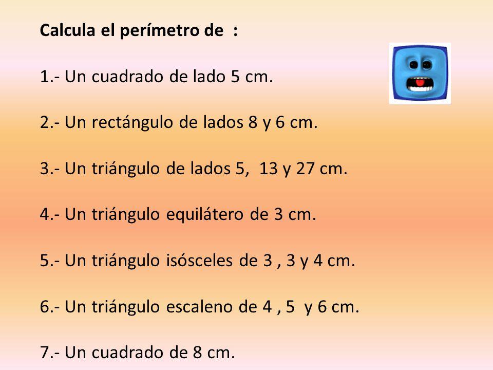 Calcula el perímetro de : 1.- Un cuadrado de lado 5 cm. 2.- Un rectángulo de lados 8 y 6 cm. 3.- Un triángulo de lados 5, 13 y 27 cm. 4.- Un triángulo