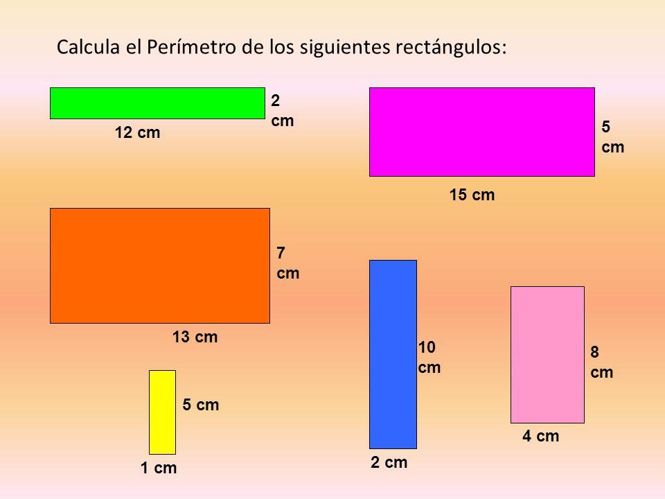 Calcula el Perímetro de los siguientes rectángulos: 12 cm 2 cm 13 cm 7 cm 1 cm 5 cm 15 cm 5 cm 2 cm 10 cm 4 cm 8 cm