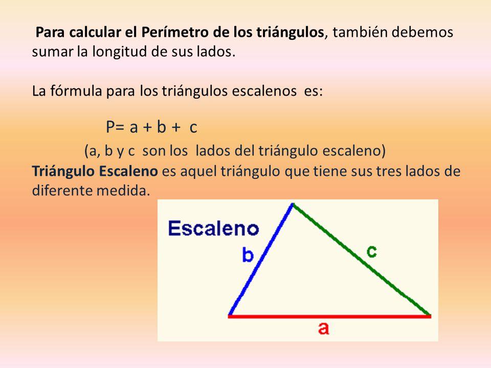 Para calcular el Perímetro de los triángulos, también debemos sumar la longitud de sus lados. La fórmula para los triángulos escalenos es: P= a + b +