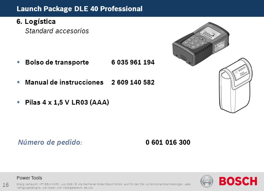 16 Launch Package DLE 40 Professional Streng vertraulich | PT-BEU/MKP3 | July 2008 | © Alle Rechte bei Robert Bosch GmbH, auch für den Fall von Schutzrechtsanmeldungen.