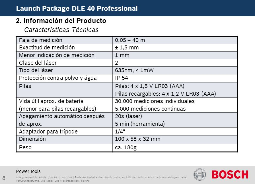 8 Launch Package DLE 40 Professional Streng vertraulich | PT-BEU/MKPG2 | July 2008 | © Alle Rechte bei Robert Bosch GmbH, auch für den Fall von Schutzrechtsanmeldungen.