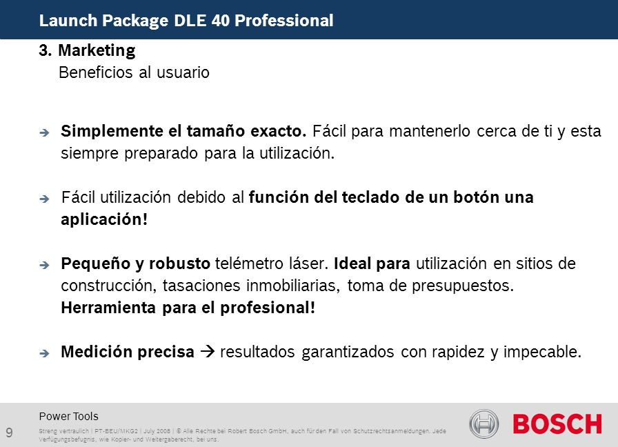 9 Launch Package DLE 40 Professional Streng vertraulich | PT-BEU/MKG2 | July 2008 | © Alle Rechte bei Robert Bosch GmbH, auch für den Fall von Schutzrechtsanmeldungen.