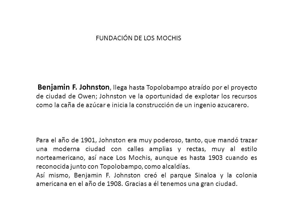 Para el año de 1901, Johnston era muy poderoso, tanto, que mandó trazar una moderna ciudad con calles amplias y rectas, muy al estilo norteamericano, así nace Los Mochis, aunque es hasta 1903 cuando es reconocida junto con Topolobampo, como alcaldías.