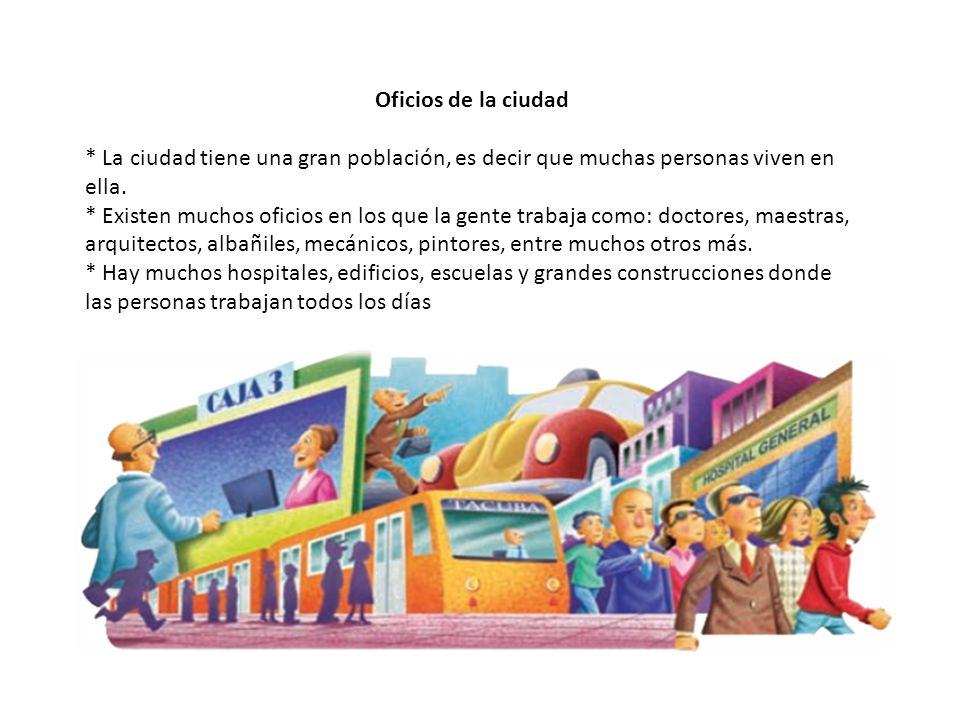 Oficios de la ciudad * La ciudad tiene una gran población, es decir que muchas personas viven en ella. * Existen muchos oficios en los que la gente tr