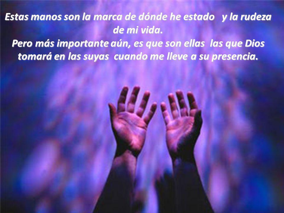 Y hasta el día de hoy, estas manos me ayudan a levantarme y a sentarme, y se siguen juntando para orar.