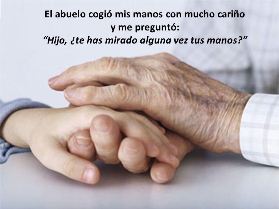 El abuelo cogió mis manos con mucho cariño y me preguntó: Hijo, ¿te has mirado alguna vez tus manos?