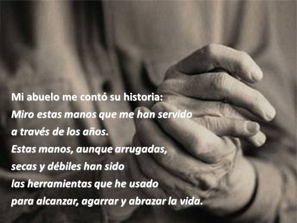 Mi abuelo me contó su historia: Miro estas manos que me han servido a través de los años.