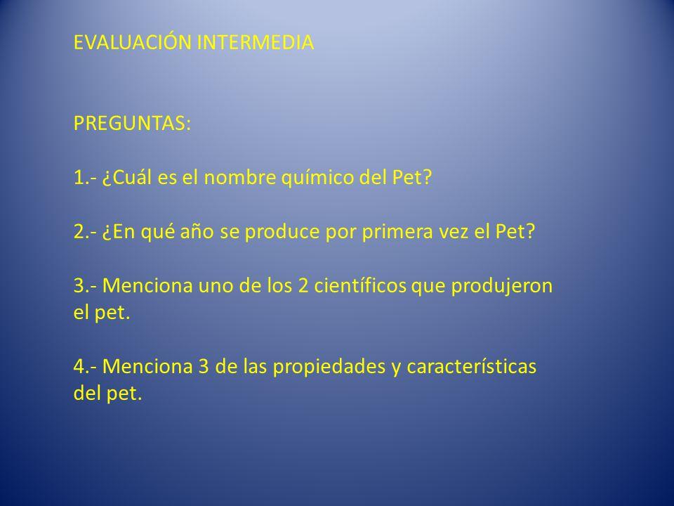 EVALUACIÓN INTERMEDIA PREGUNTAS: 1.- ¿Cuál es el nombre químico del Pet.