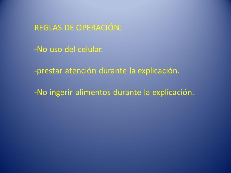 REGLAS DE OPERACIÓN: -No uso del celular. -prestar atención durante la explicación.