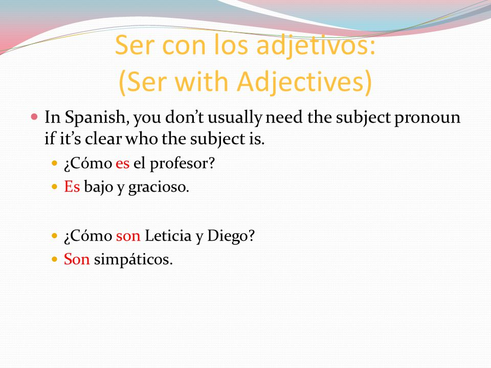 Ser con los adjetivos: (Ser with Adjectives) In Spanish, you don't usually need the subject pronoun if it's clear who the subject is.
