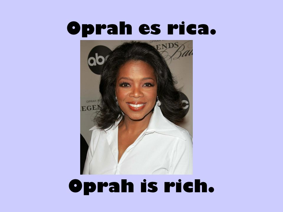 Oprah es rica. Oprah is rich.