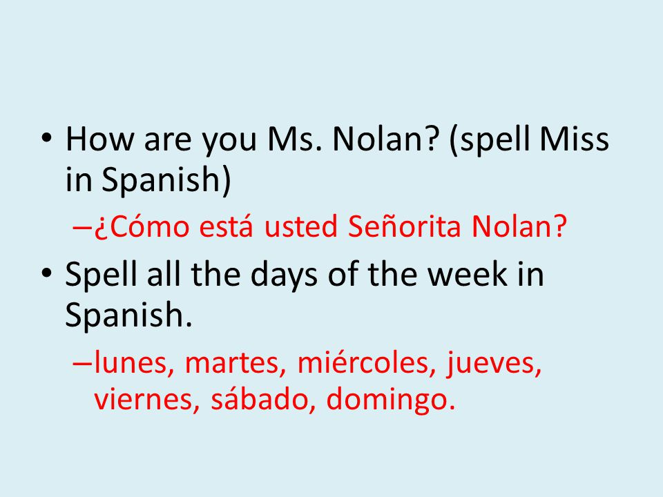 How are you Ms. Nolan. (spell Miss in Spanish) – ¿Cómo está usted Señorita Nolan.