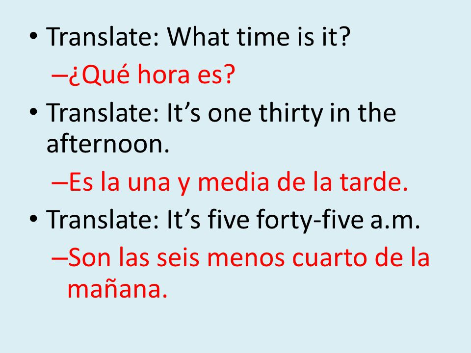 Translate: What time is it. – ¿Qué hora es. Translate: It's one thirty in the afternoon.