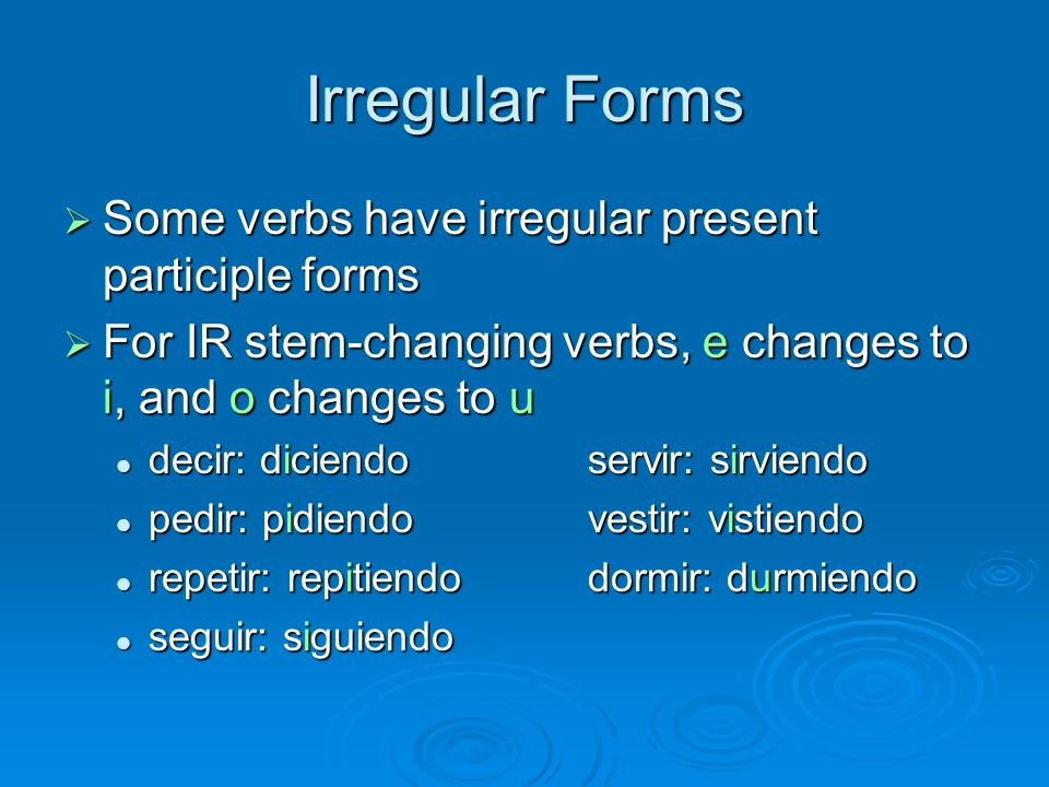 Irregular Forms  Some verbs have irregular present participle forms  For IR stem-changing verbs, e changes to i, and o changes to u decir: diciendoservir: sirviendo decir: diciendoservir: sirviendo pedir: pidiendovestir: vistiendo pedir: pidiendovestir: vistiendo repetir: repitiendodormir: durmiendo repetir: repitiendodormir: durmiendo seguir: siguiendo seguir: siguiendo