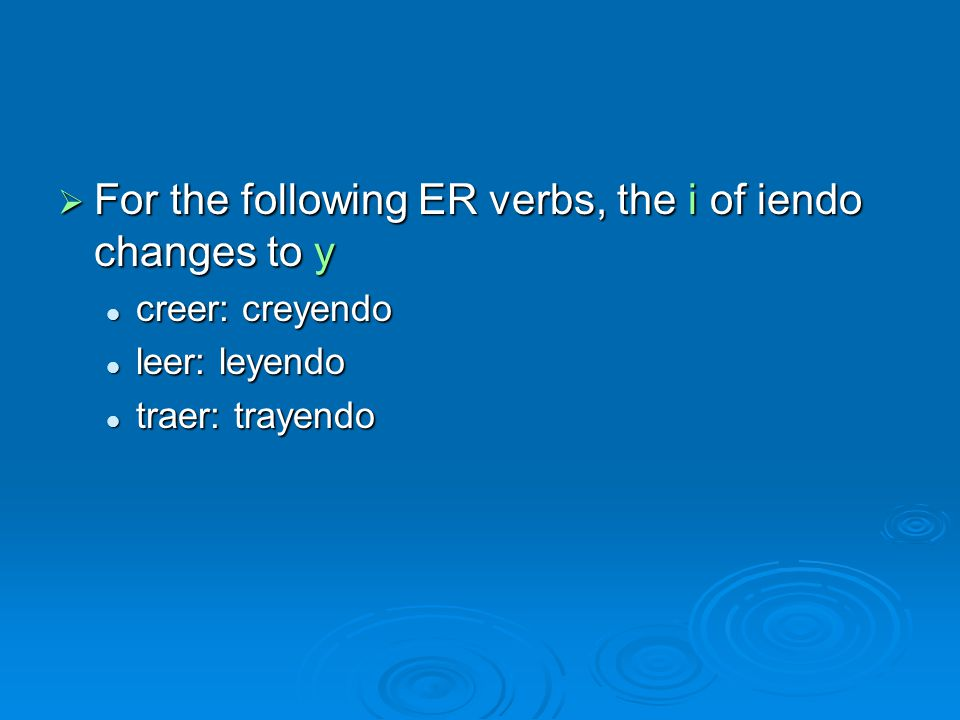  For the following ER verbs, the i of iendo changes to y creer: creyendo creer: creyendo leer: leyendo leer: leyendo traer: trayendo traer: trayendo