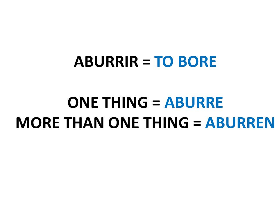 ABURRIR = TO BORE ONE THING = ABURRE MORE THAN ONE THING = ABURREN