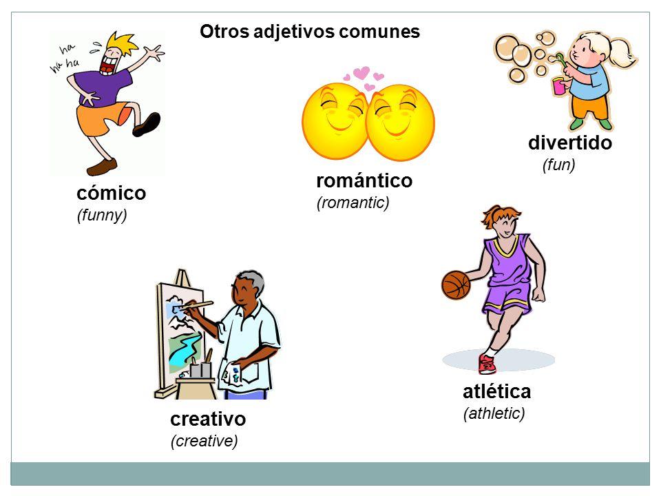 Otros adjetivos comunes cómico (funny) atlética (athletic) creativo (creative) romántico (romantic) divertido (fun)