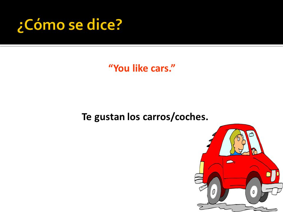 You like cars. Te gustan los carros/coches.
