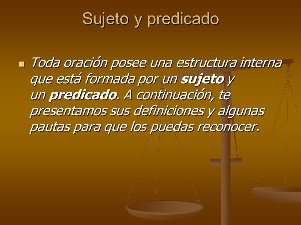 Sujeto y predicado Toda oración posee una estructura interna que está formada por un sujeto y un predicado.