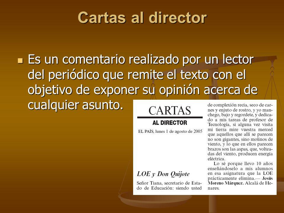 Cartas al director Es un comentario realizado por un lector del periódico que remite el texto con el objetivo de exponer su opinión acerca de cualquier asunto.