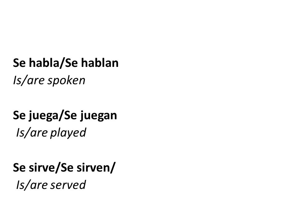 Se habla/Se hablan Is/are spoken Se juega/Se juegan Is/are played Se sirve/Se sirven/ Is/are served