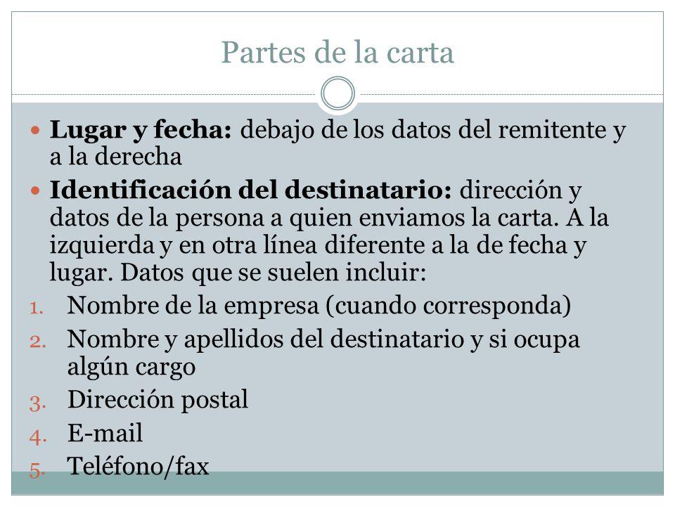 Partes de la carta Lugar y fecha: debajo de los datos del remitente y a la derecha Identificación del destinatario: dirección y datos de la persona a quien enviamos la carta.