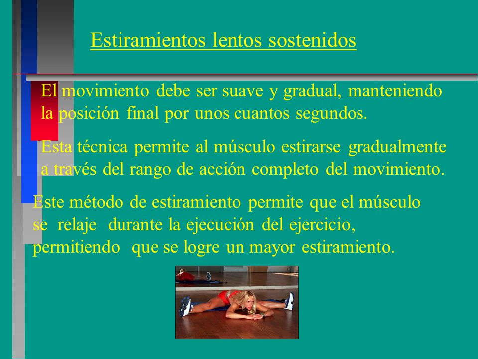 Estiramientos lentos sostenidos El movimiento debe ser suave y gradual, manteniendo la posición final por unos cuantos segundos.
