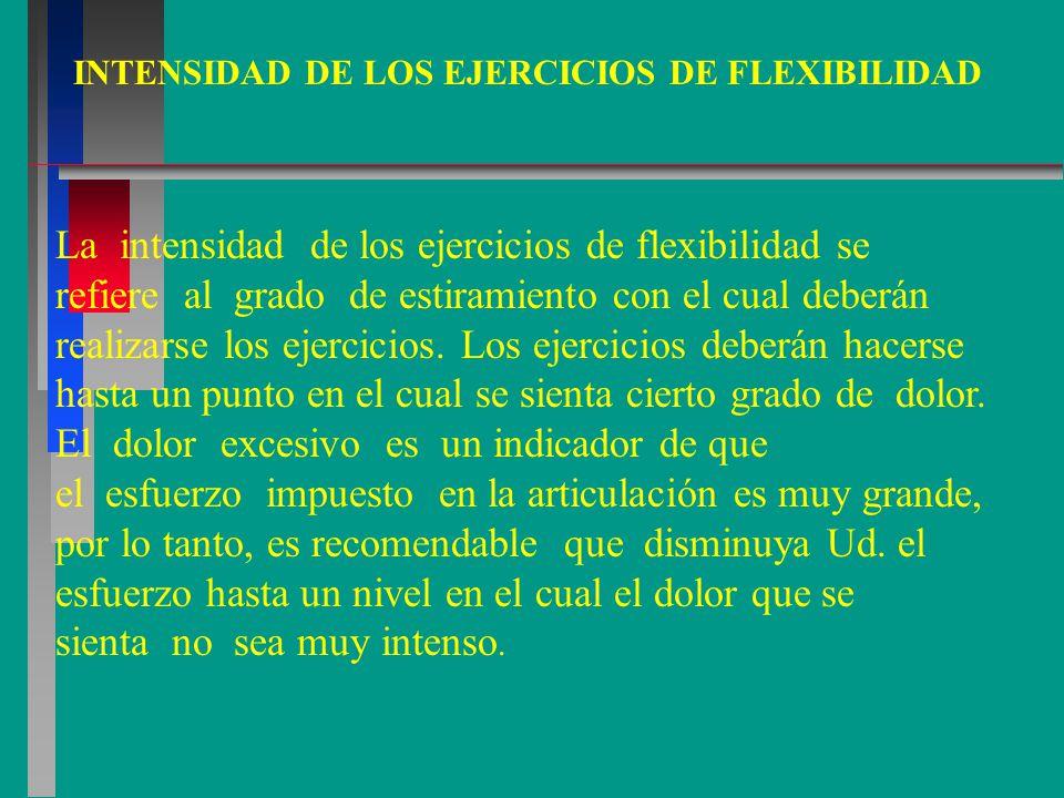 INTENSIDAD DE LOS EJERCICIOS DE FLEXIBILIDAD La intensidad de los ejercicios de flexibilidad se refiere al grado de estiramiento con el cual deberán realizarse los ejercicios.