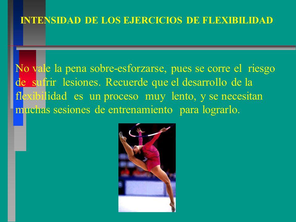 INTENSIDAD DE LOS EJERCICIOS DE FLEXIBILIDAD No vale la pena sobre-esforzarse, pues se corre el riesgo de sufrir lesiones.