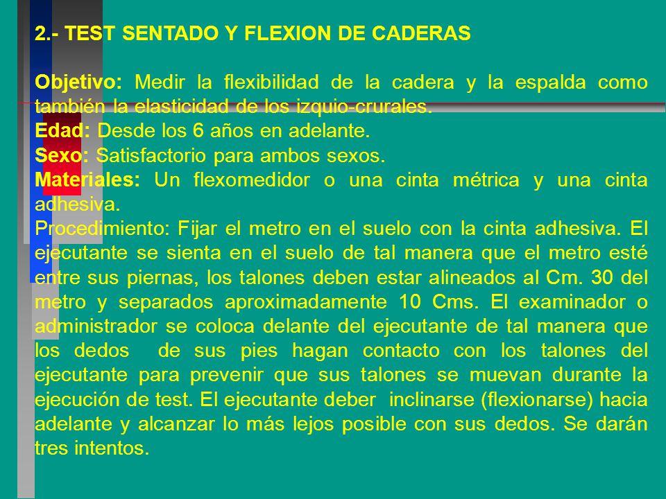 2.- TEST SENTADO Y FLEXION DE CADERAS Objetivo: Medir la flexibilidad de la cadera y la espalda como también la elasticidad de los izquio-crurales.