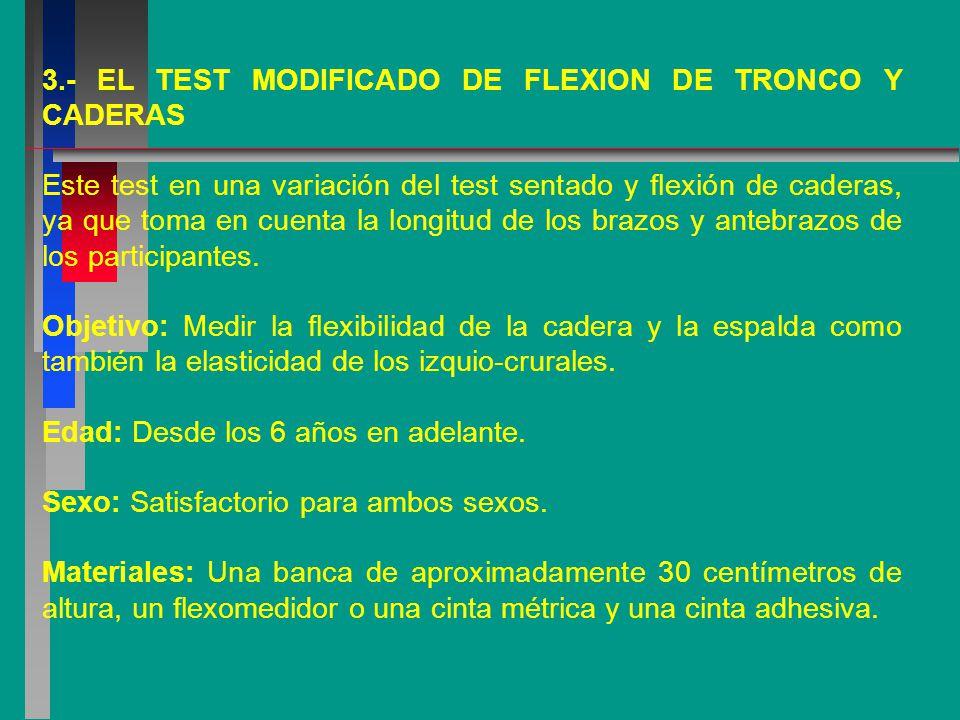 3.- EL TEST MODIFICADO DE FLEXION DE TRONCO Y CADERAS Este test en una variación del test sentado y flexión de caderas, ya que toma en cuenta la longitud de los brazos y antebrazos de los participantes.