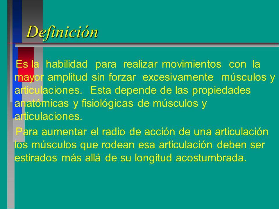 Definición Es la habilidad para realizar movimientos con la mayor amplitud sin forzar excesivamente músculos y articulaciones.